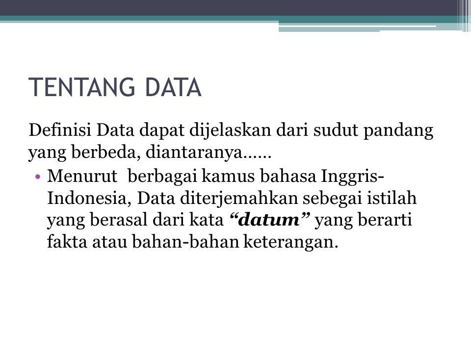 TENTANG DATA Definisi Data dapat dijelaskan dari sudut pandang yang berbeda, diantaranya…… Menurut berbagai kamus bahasa Inggris- Indonesia, Data diterjemahkan sebegai istilah yang berasal dari kata datum yang berarti fakta atau bahan-bahan keterangan.