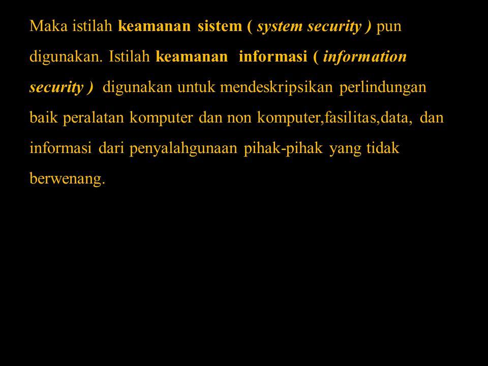 Maka istilah keamanan sistem ( system security ) pun digunakan. Istilah keamanan informasi ( information security ) digunakan untuk mendeskripsikan pe