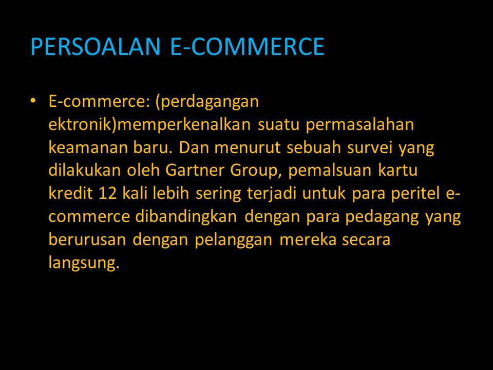 PERSOALAN E-COMMERCE E-commerce: (perdagangan ektronik)memperkenalkan suatu permasalahan keamanan baru. Dan menurut sebuah survei yang dilakukan oleh