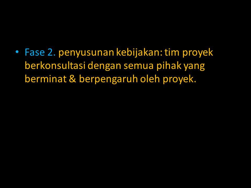 Fase 2. penyusunan kebijakan: tim proyek berkonsultasi dengan semua pihak yang berminat & berpengaruh oleh proyek.