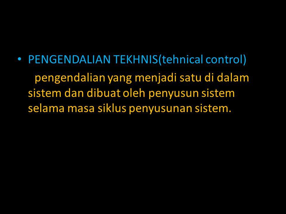 PENGENDALIAN TEKHNIS(tehnical control) pengendalian yang menjadi satu di dalam sistem dan dibuat oleh penyusun sistem selama masa siklus penyusunan si