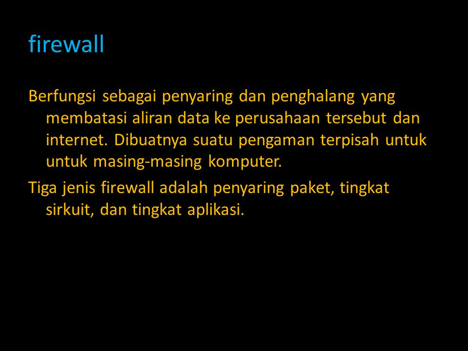firewall Berfungsi sebagai penyaring dan penghalang yang membatasi aliran data ke perusahaan tersebut dan internet. Dibuatnya suatu pengaman terpisah