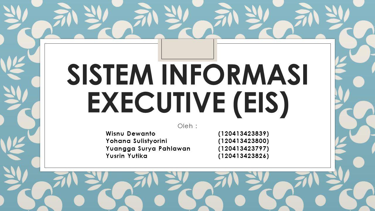 SISTEM INFORMASI EXECUTIVE (EIS) Oleh : Wisnu Dewanto(120413423839) Yohana Sulistyorini(120413423800) Yuangga Surya Pahlawan(120413423797) Yusrin Yuti