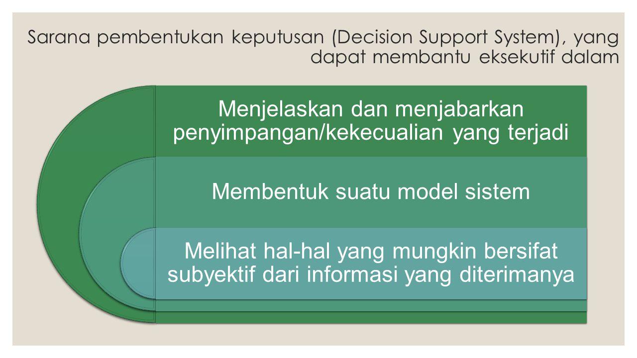 Sarana pembentukan keputusan (Decision Support System), yang dapat membantu eksekutif dalam Menjelaskan dan menjabarkan penyimpangan/kekecualian yang