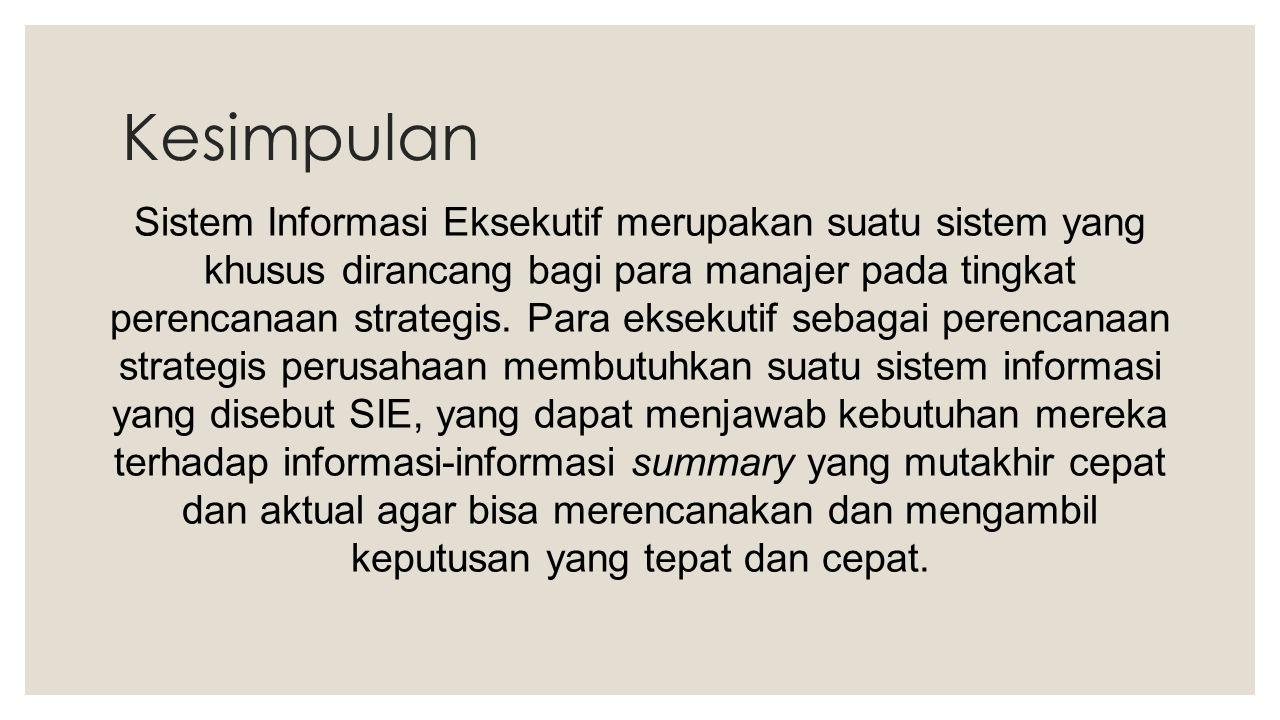 Kesimpulan Sistem Informasi Eksekutif merupakan suatu sistem yang khusus dirancang bagi para manajer pada tingkat perencanaan strategis. Para eksekuti