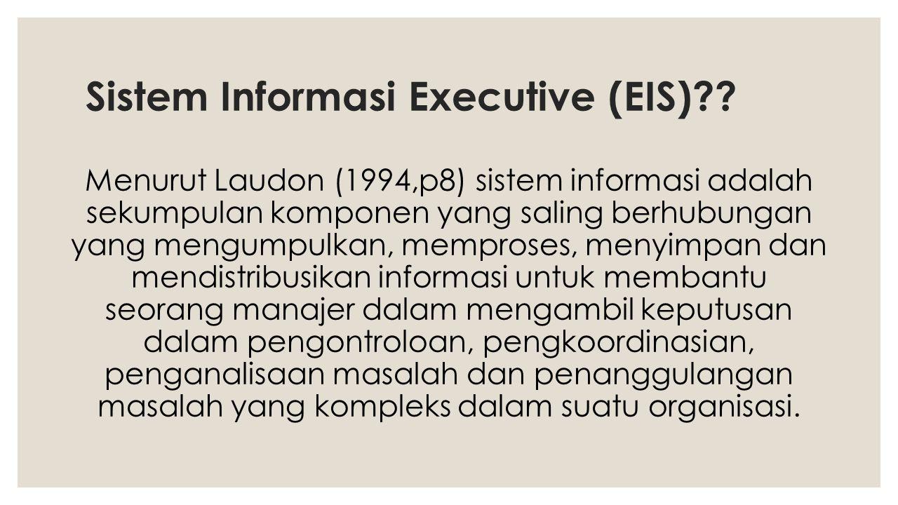 Ciri-ciri Sistem Informasi untuk Eksekutif (EIS) : ◦ Mampu memperlihatkan masalah dan peluang potensial ◦ Membantu knowledge worker mengapa masalah dan peluang itu muncul ◦ Membantu menemukan strategi untuk memecahkan masalah atau memanfaatkan peluang tersebut