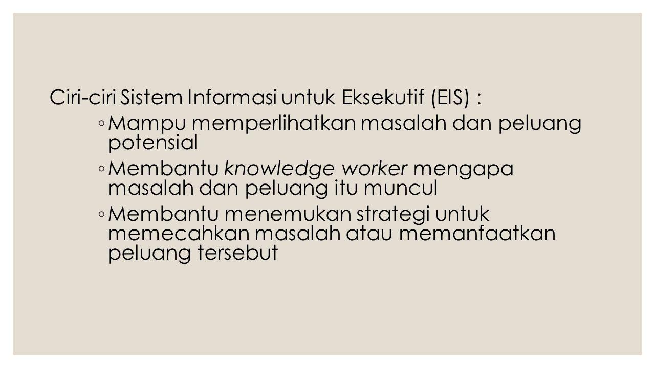 Ciri-ciri Sistem Informasi untuk Eksekutif (EIS) : ◦ Mampu memperlihatkan masalah dan peluang potensial ◦ Membantu knowledge worker mengapa masalah da