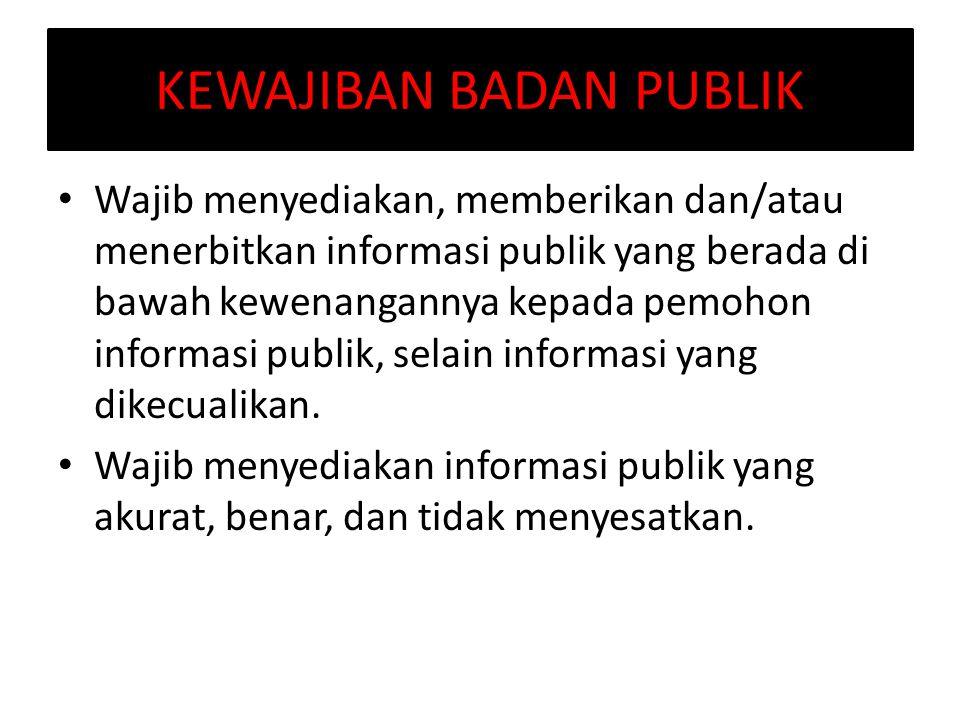 KEWAJIBAN BADAN PUBLIK Wajib menyediakan, memberikan dan/atau menerbitkan informasi publik yang berada di bawah kewenangannya kepada pemohon informasi publik, selain informasi yang dikecualikan.