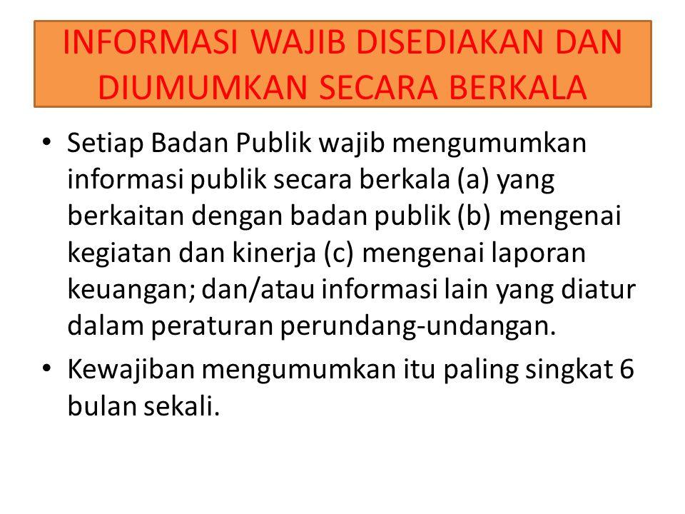 INFORMASI WAJIB DISEDIAKAN DAN DIUMUMKAN SECARA BERKALA Setiap Badan Publik wajib mengumumkan informasi publik secara berkala (a) yang berkaitan dengan badan publik (b) mengenai kegiatan dan kinerja (c) mengenai laporan keuangan; dan/atau informasi lain yang diatur dalam peraturan perundang-undangan.
