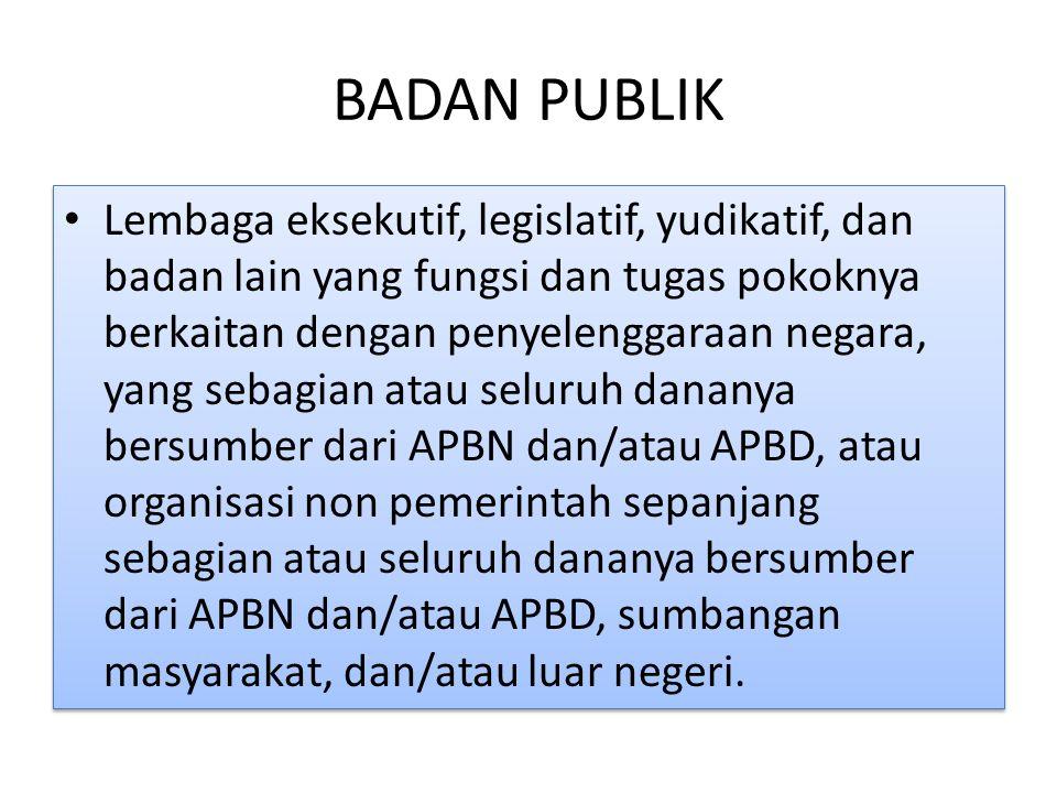 BADAN PUBLIK Lembaga eksekutif, legislatif, yudikatif, dan badan lain yang fungsi dan tugas pokoknya berkaitan dengan penyelenggaraan negara, yang sebagian atau seluruh dananya bersumber dari APBN dan/atau APBD, atau organisasi non pemerintah sepanjang sebagian atau seluruh dananya bersumber dari APBN dan/atau APBD, sumbangan masyarakat, dan/atau luar negeri.