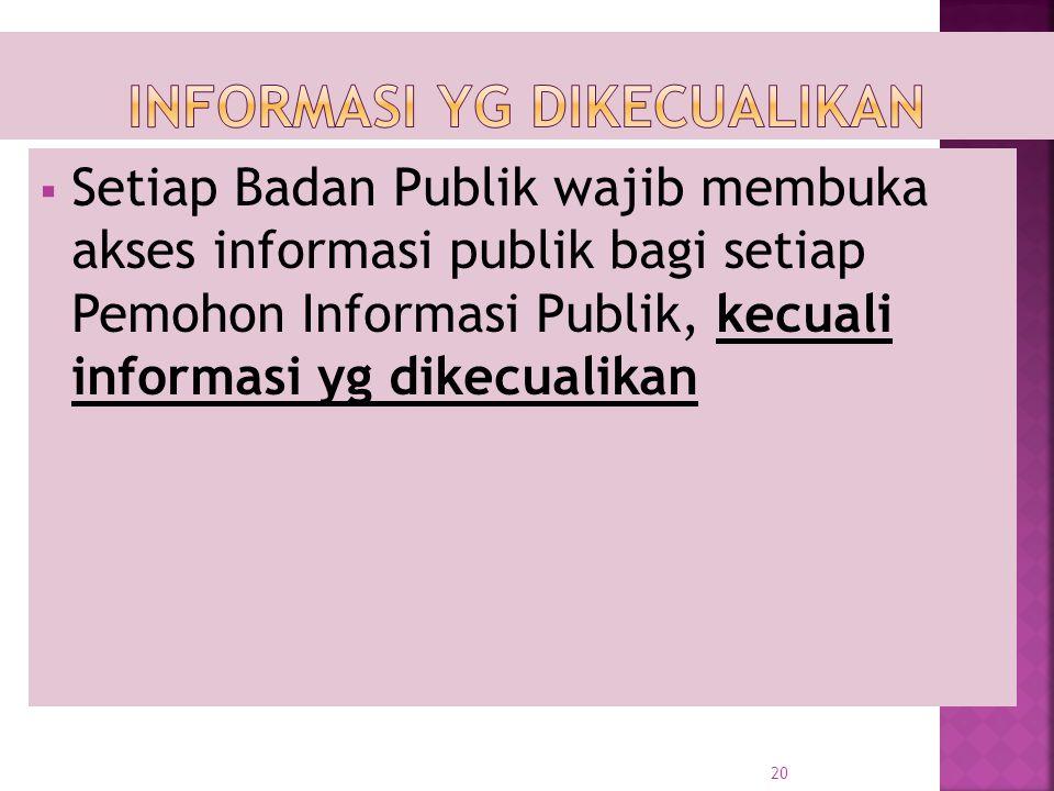  Setiap Badan Publik wajib membuka akses informasi publik bagi setiap Pemohon Informasi Publik, kecuali informasi yg dikecualikan 20