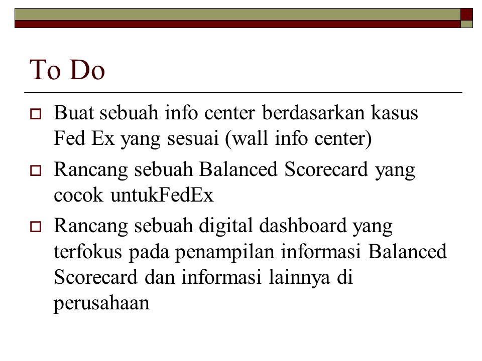 To Do  Buat sebuah info center berdasarkan kasus Fed Ex yang sesuai (wall info center)  Rancang sebuah Balanced Scorecard yang cocok untukFedEx  Ra