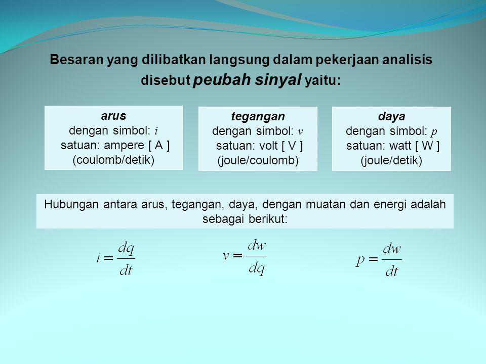 Besaran yang dilibatkan langsung dalam pekerjaan analisis disebut peubah sinyal yaitu: arus dengan simbol: i satuan: ampere [ A ] (coulomb/detik) tegangan dengan simbol: v satuan: volt [ V ] (joule/coulomb) daya dengan simbol: p satuan: watt [ W ] (joule/detik) Hubungan antara arus, tegangan, daya, dengan muatan dan energi adalah sebagai berikut: