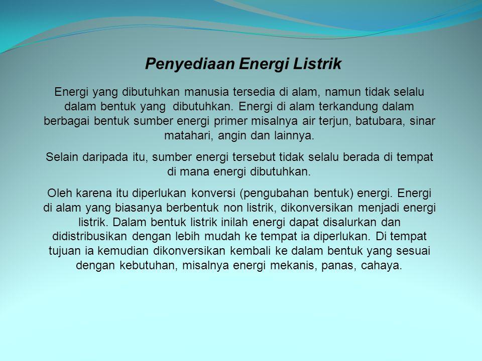 energi mekanis diubah menjadi energi listrik energi listrik diubah menjadi energi listrik pada tegangan yang lebih tinggi energi listrik ditransmisikan Penyediaan energi listrik dilakukan melalui serangkaian tahapan: energi kimia diubah menjadi energi panas energi panas diubah menjadi energi mekanis pengguna tegangan menengah pengguna tegangan rendah TRANSFORMATOR GARDU DISTRIBUSI BOILER TURBIN GENERATOR pengguna tegangan tinggi Berikut ini kita lihat salah satu contoh, mulai dari pengubahan energi, penyaluran, sampai pendistribusian ke tempat-tempat yang memerlukan
