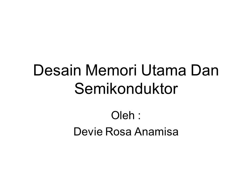 Desain Memori Utama Dan Semikonduktor Oleh : Devie Rosa Anamisa
