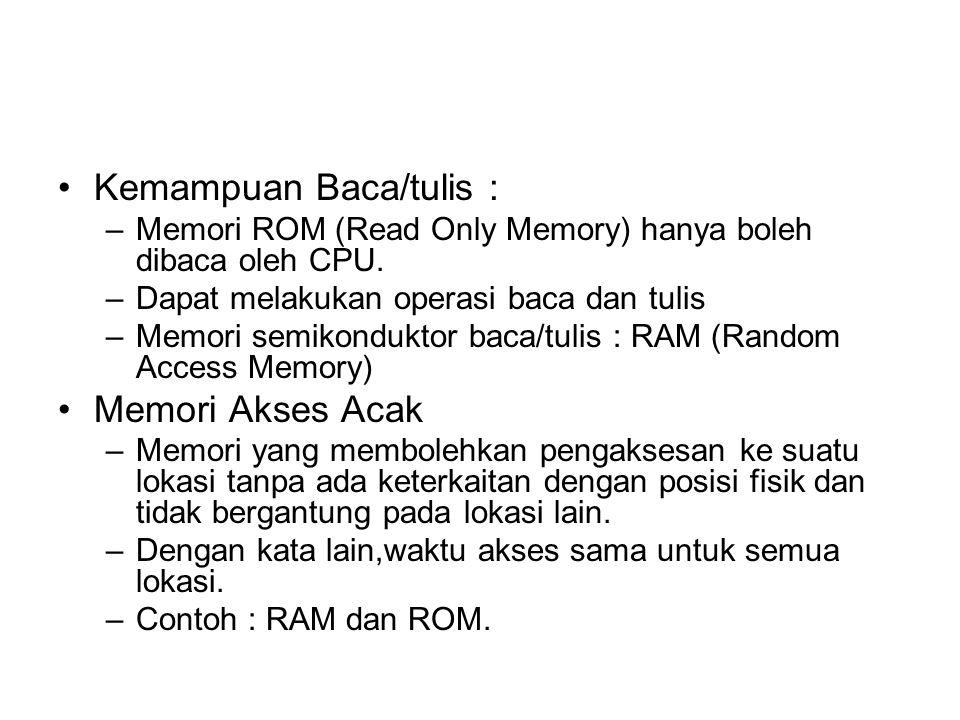 Kemampuan Baca/tulis : –Memori ROM (Read Only Memory) hanya boleh dibaca oleh CPU. –Dapat melakukan operasi baca dan tulis –Memori semikonduktor baca/
