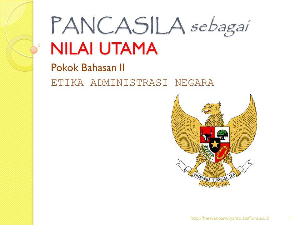 PANCASILA sebagai NILAI UTAMA Pokok Bahasan II ETIKA ADMINISTRASI NEGARA http://herwanparwiyanto.staff.uns.ac.id1