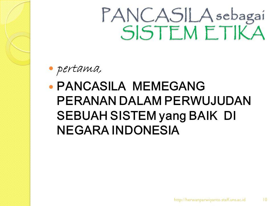 PANCASILA sebagai SISTEM ETIKA pertama, PANCASILA MEMEGANG PERANAN DALAM PERWUJUDAN SEBUAH SISTEM yang BAIK DI NEGARA INDONESIA http://herwanparwiyant