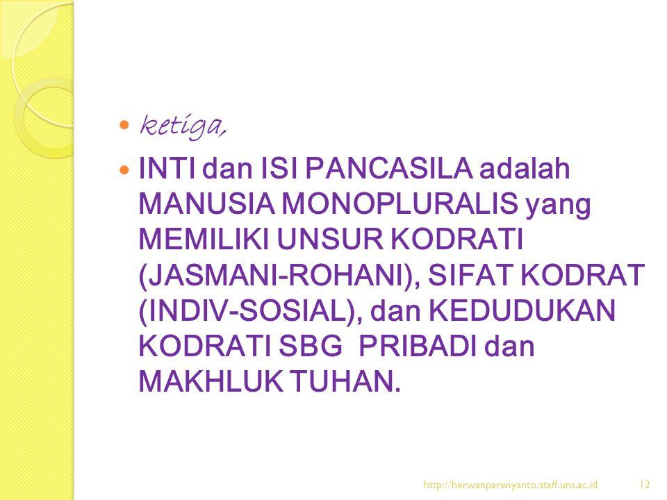 ketiga, INTI dan ISI PANCASILA adalah MANUSIA MONOPLURALIS yang MEMILIKI UNSUR KODRATI (JASMANI-ROHANI), SIFAT KODRAT (INDIV-SOSIAL), dan KEDUDUKAN KO