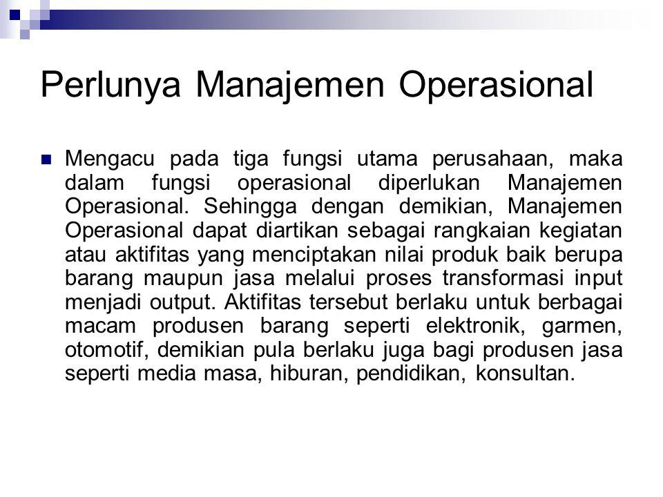 Perlunya Manajemen Operasional Mengacu pada tiga fungsi utama perusahaan, maka dalam fungsi operasional diperlukan Manajemen Operasional. Sehingga den
