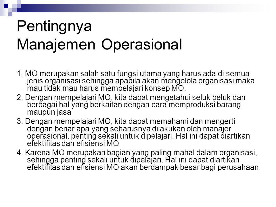 Pentingnya Manajemen Operasional 1. MO merupakan salah satu fungsi utama yang harus ada di semua jenis organisasi sehingga apabila akan mengelola orga