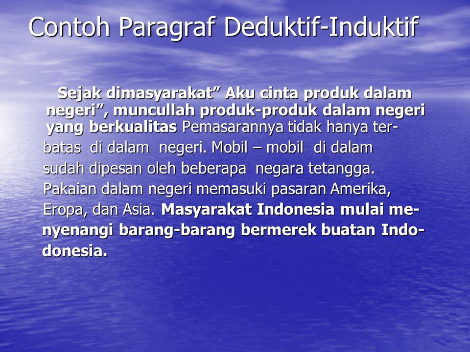 Contoh Paragraf Deduktif-Induktif Sejak dimasyarakat Aku cinta produk dalam negeri , muncullah produk-produk dalam negeri yang berkualitas Pemasarannya tidak hanya ter- batas di dalam negeri.