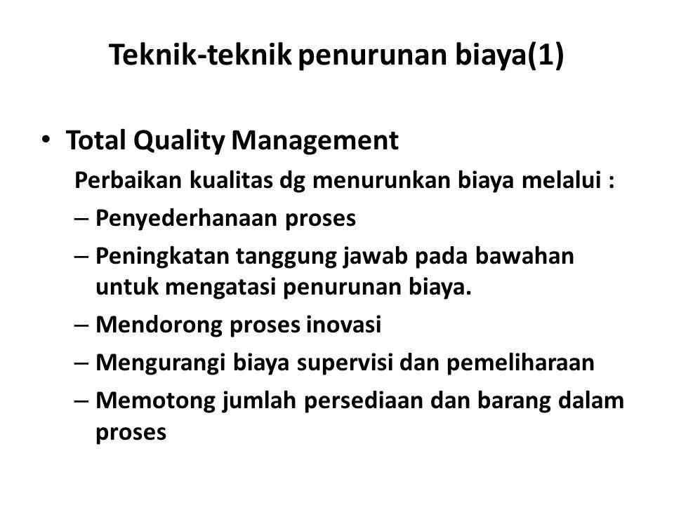 Teknik-teknik penurunan biaya(1) Total Quality Management Perbaikan kualitas dg menurunkan biaya melalui : – Penyederhanaan proses – Peningkatan tangg