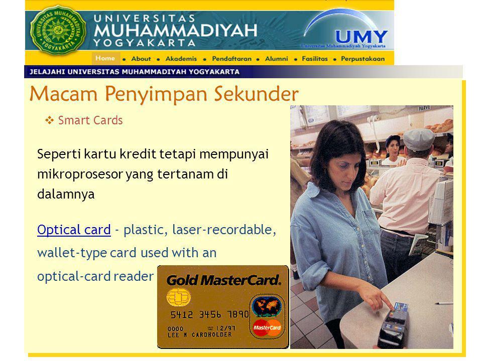 Macam Penyimpan Sekunder  Smart Cards Seperti kartu kredit tetapi mempunyai mikroprosesor yang tertanam di dalamnya Optical card - plastic, laser-rec