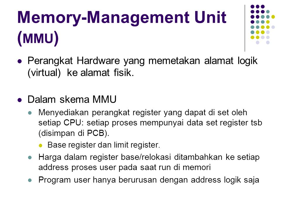 Memory-Management Unit ( MMU ) Perangkat Hardware yang memetakan alamat logik (virtual) ke alamat fisik.