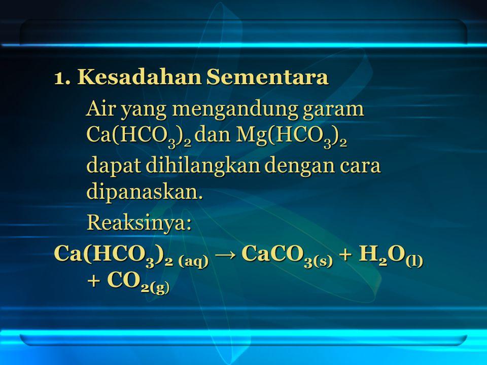 1. Kesadahan Sementara Air yang mengandung garam Ca(HCO 3 ) 2 dan Mg(HCO 3 ) 2 dapat dihilangkan dengan cara dipanaskan. Reaksinya: Ca(HCO 3 ) 2 (aq)