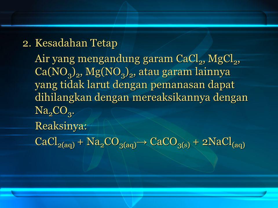 2.Kesadahan Tetap Air yang mengandung garam CaCl 2, MgCl 2, Ca(NO 3 ) 2, Mg(NO 3 ) 2, atau garam lainnya yang tidak larut dengan pemanasan dapat dihil