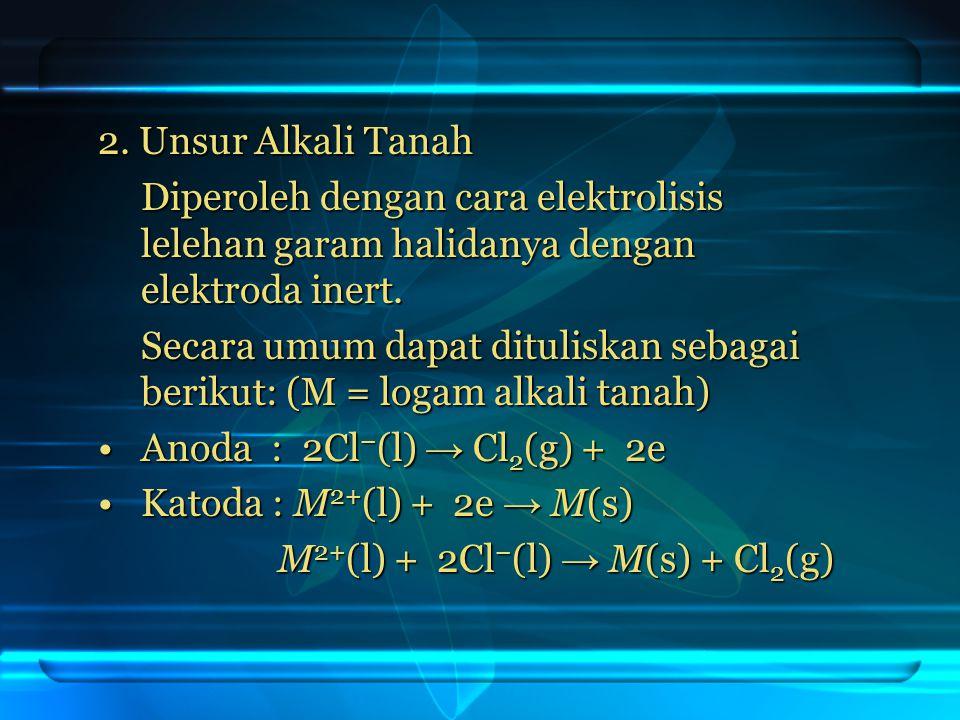 2. Unsur Alkali Tanah Diperoleh dengan cara elektrolisis lelehan garam halidanya dengan elektroda inert. Secara umum dapat dituliskan sebagai berikut: