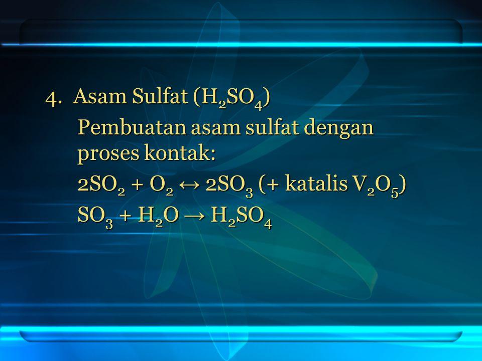 4. Asam Sulfat (H 2 SO 4 ) Pembuatan asam sulfat dengan proses kontak: 2SO 2 + O 2 ↔ 2SO 3 (+ katalis V 2 O 5 ) SO 3 + H 2 O → H 2 SO 4