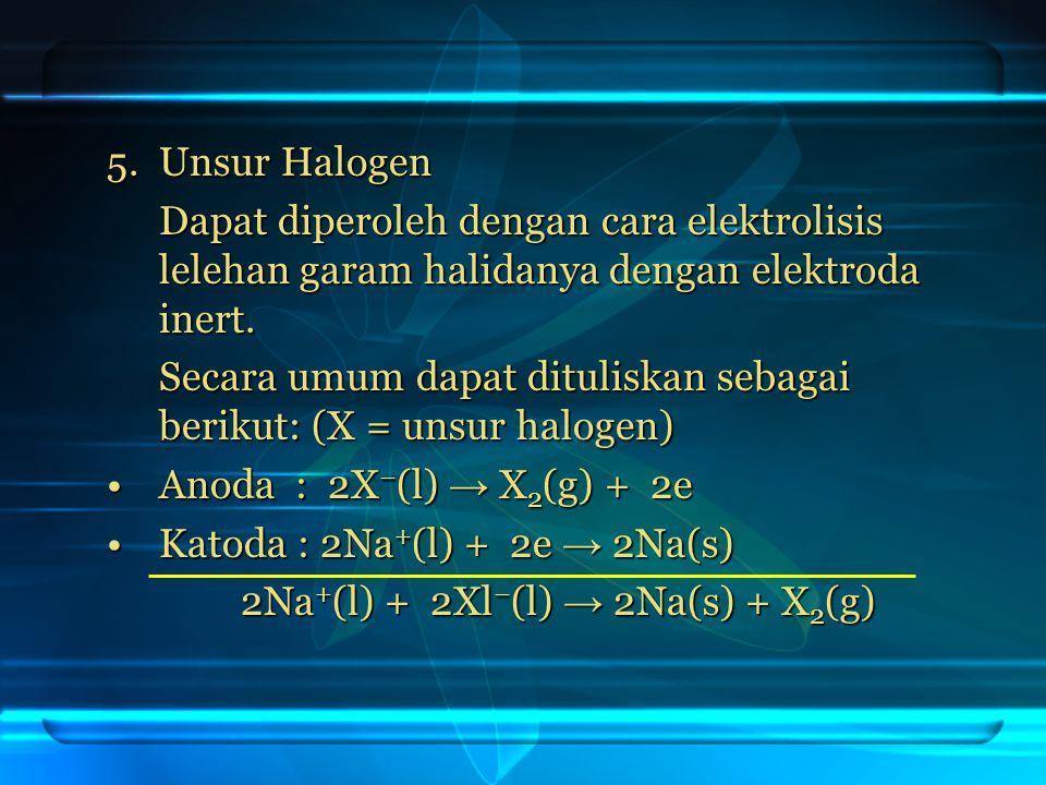 5. Unsur Halogen Dapat diperoleh dengan cara elektrolisis lelehan garam halidanya dengan elektroda inert. Secara umum dapat dituliskan sebagai berikut