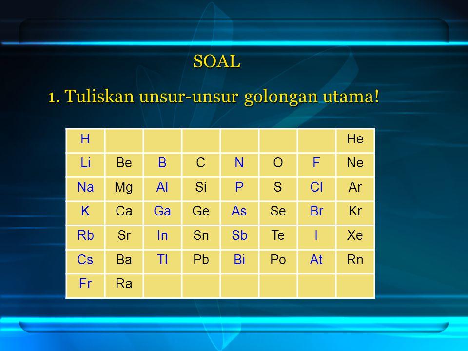 1. Tuliskan unsur-unsur golongan utama! HHe LiBeBCNOFNe NaMgAlSiPSClAr KCaGaGeAsSeBrKr RbSrInSnSbTeIXe CsBaTlPbBiPoAtRn FrRa SOAL