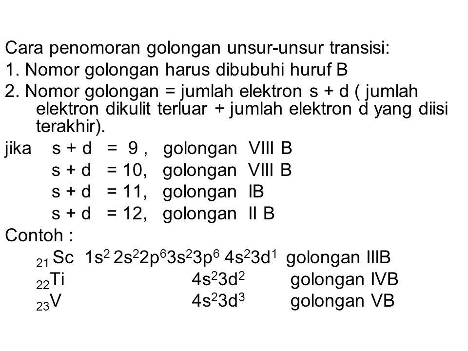 Cara penomoran golongan unsur-unsur transisi: 1. Nomor golongan harus dibubuhi huruf B 2. Nomor golongan = jumlah elektron s + d ( jumlah elektron dik
