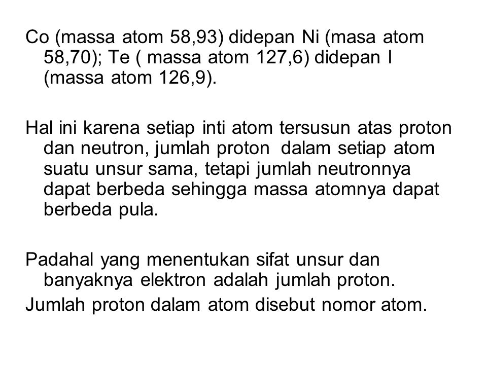 Co (massa atom 58,93) didepan Ni (masa atom 58,70); Te ( massa atom 127,6) didepan I (massa atom 126,9). Hal ini karena setiap inti atom tersusun atas