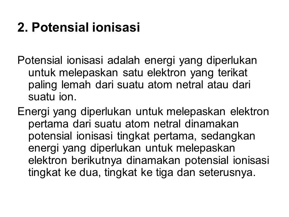2. Potensial ionisasi Potensial ionisasi adalah energi yang diperlukan untuk melepaskan satu elektron yang terikat paling lemah dari suatu atom netral
