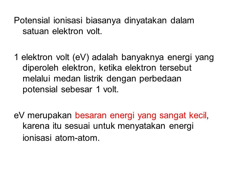 Potensial ionisasi biasanya dinyatakan dalam satuan elektron volt. 1 elektron volt (eV) adalah banyaknya energi yang diperoleh elektron, ketika elektr