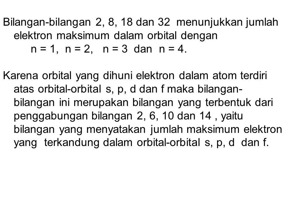 Bilangan-bilangan 2, 8, 18 dan 32 menunjukkan jumlah elektron maksimum dalam orbital dengan n = 1, n = 2, n = 3 dan n = 4. Karena orbital yang dihuni