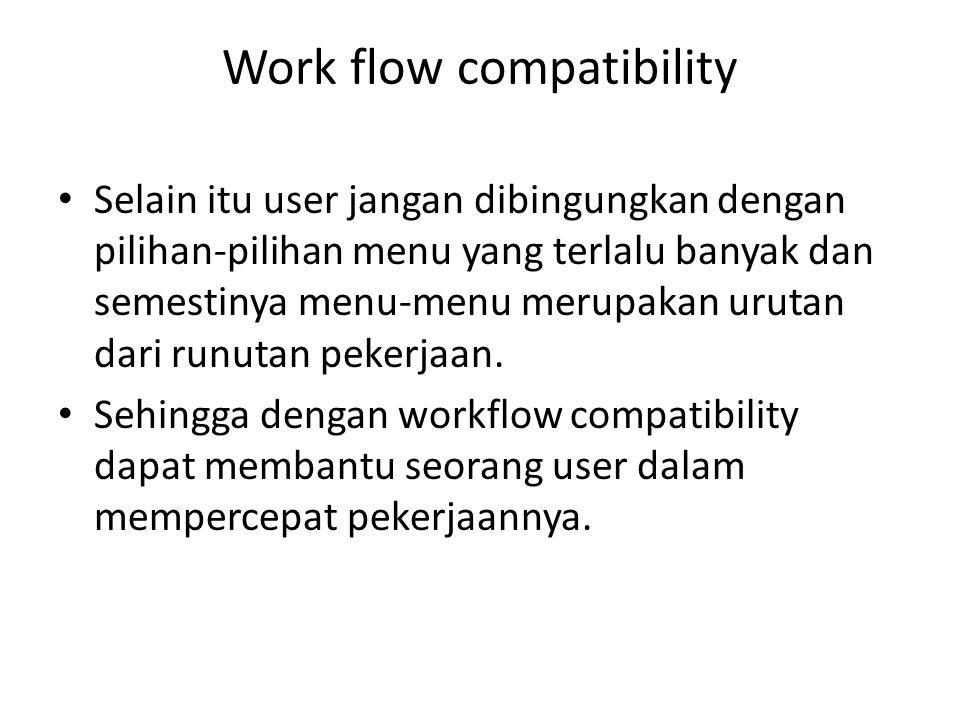 Work flow compatibility Selain itu user jangan dibingungkan dengan pilihan-pilihan menu yang terlalu banyak dan semestinya menu-menu merupakan urutan