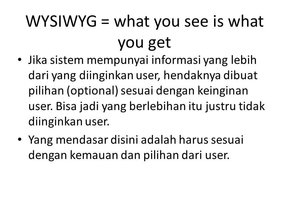 WYSIWYG = what you see is what you get Jika sistem mempunyai informasi yang lebih dari yang diinginkan user, hendaknya dibuat pilihan (optional) sesua