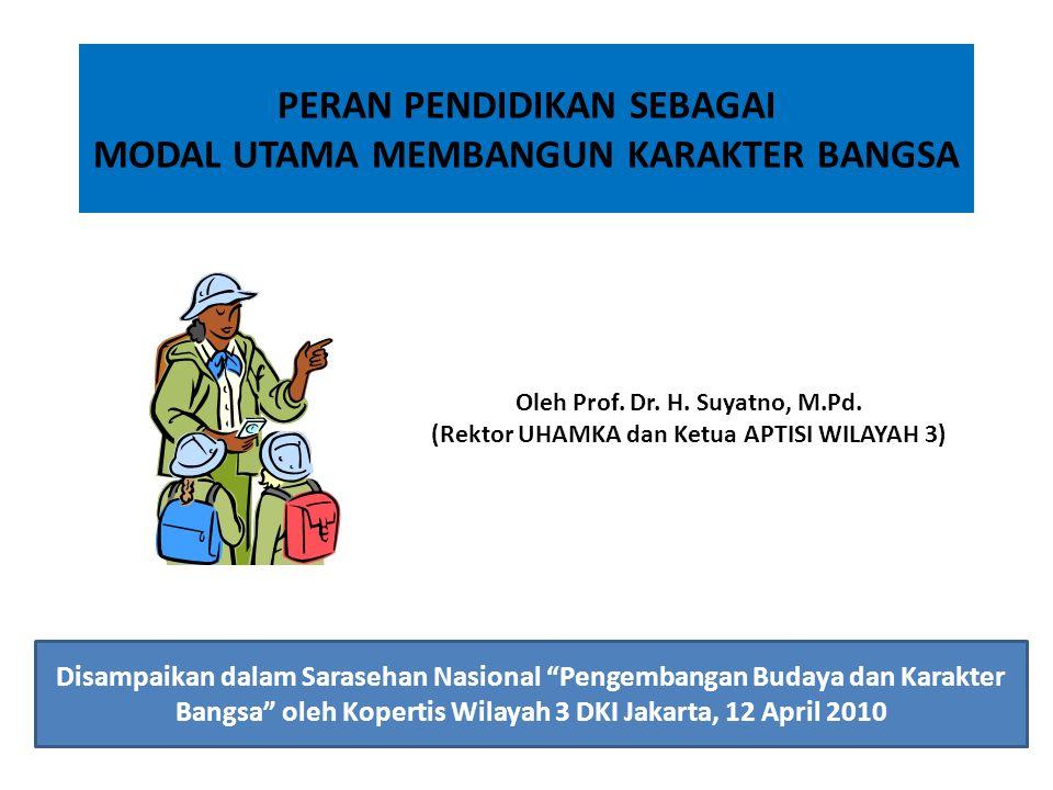 PERAN PENDIDIKAN SEBAGAI MODAL UTAMA MEMBANGUN KARAKTER BANGSA Oleh Prof. Dr. H. Suyatno, M.Pd. (Rektor UHAMKA dan Ketua APTISI WILAYAH 3) Disampaikan