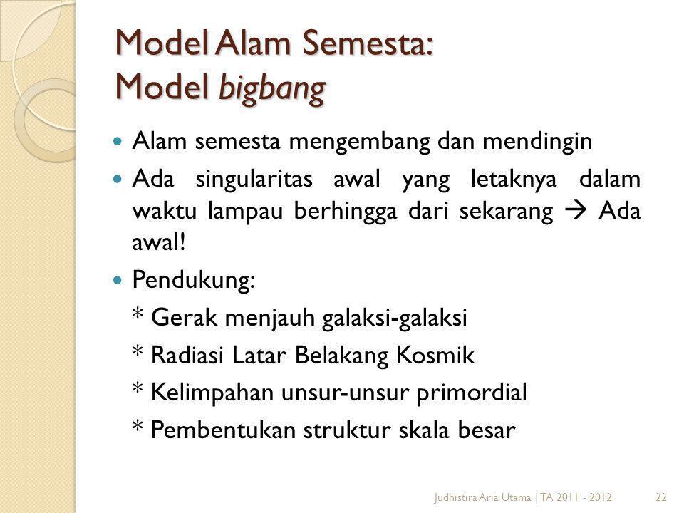22Judhistira Aria Utama   TA 2011 - 2012 Model Alam Semesta: Model bigbang Alam semesta mengembang dan mendingin Ada singularitas awal yang letaknya d