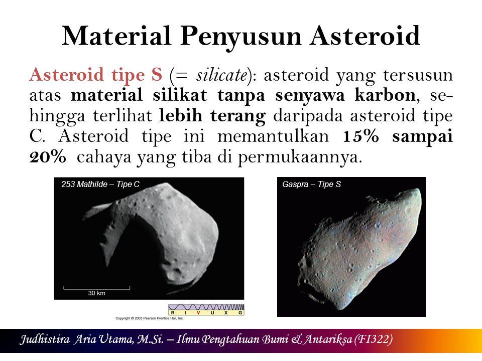 Material Penyusun Asteroid Asteroid tipe S (= silicate ): asteroid yang tersusun atas material silikat tanpa senyawa karbon, se- hingga terlihat lebih terang daripada asteroid tipe C.