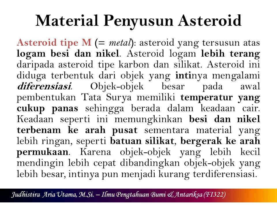 Material Penyusun Asteroid Asteroid tipe M (= metal ) : asteroid yang tersusun atas logam besi dan nikel. Asteroid logam lebih terang daripada asteroi