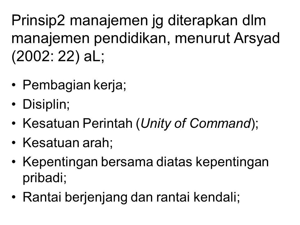 Prinsip2 manajemen jg diterapkan dlm manajemen pendidikan, menurut Arsyad (2002: 22) aL; Pembagian kerja; Disiplin; Kesatuan Perintah (Unity of Command); Kesatuan arah; Kepentingan bersama diatas kepentingan pribadi; Rantai berjenjang dan rantai kendali;