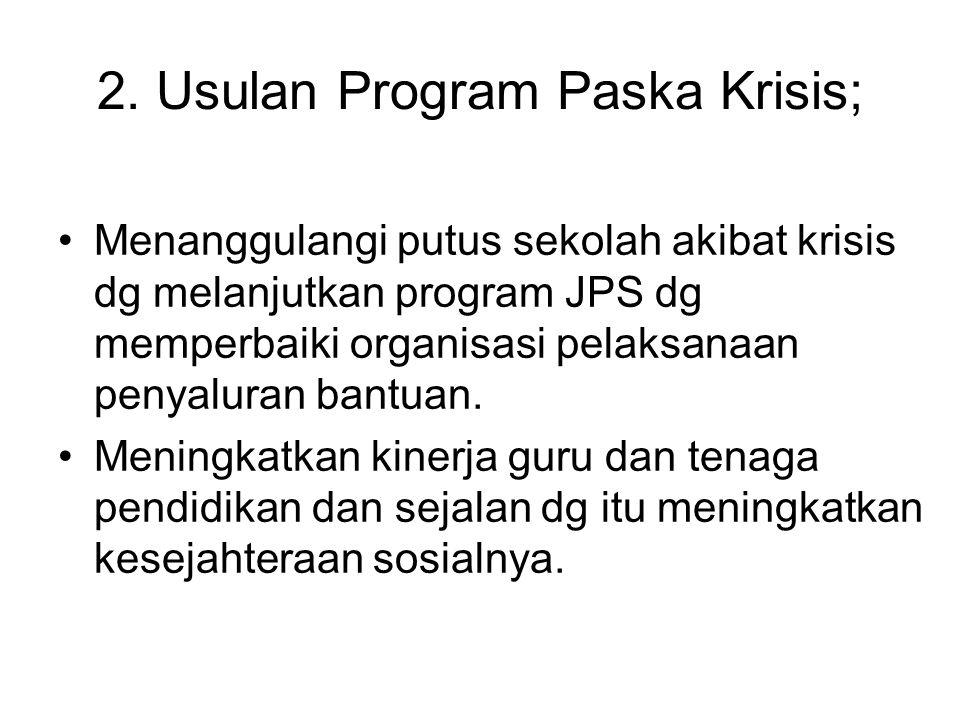 2. Usulan Program Paska Krisis; Menanggulangi putus sekolah akibat krisis dg melanjutkan program JPS dg memperbaiki organisasi pelaksanaan penyaluran