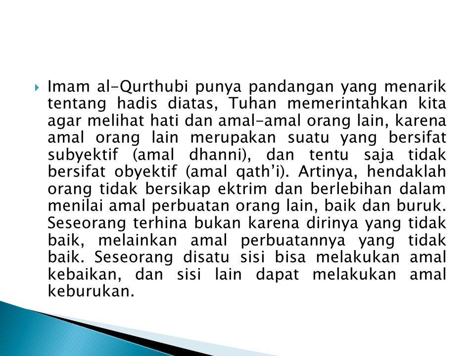  Imam al-Qurthubi punya pandangan yang menarik tentang hadis diatas, Tuhan memerintahkan kita agar melihat hati dan amal-amal orang lain, karena amal