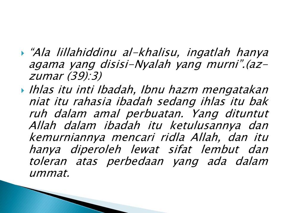 """ """"Ala lillahiddinu al-khalisu, ingatlah hanya agama yang disisi-Nyalah yang murni"""".(az- zumar (39):3)  Ihlas itu inti Ibadah, Ibnu hazm mengatakan n"""